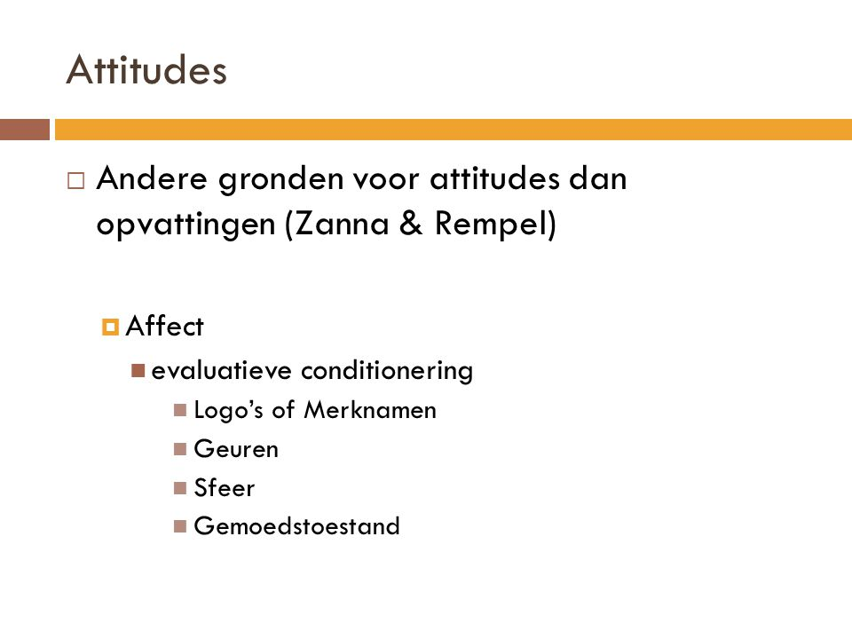 Attitudes Andere gronden voor attitudes dan opvattingen (Zanna & Rempel) Affect. evaluatieve conditionering.