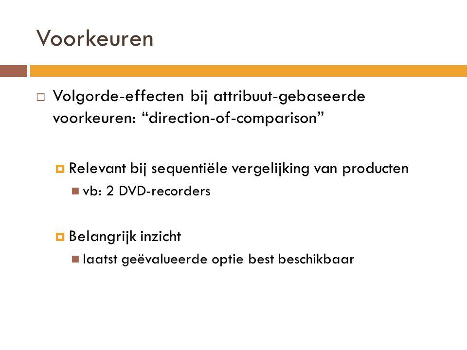 Voorkeuren Volgorde-effecten bij attribuut-gebaseerde voorkeuren: direction-of-comparison Relevant bij sequentiële vergelijking van producten.