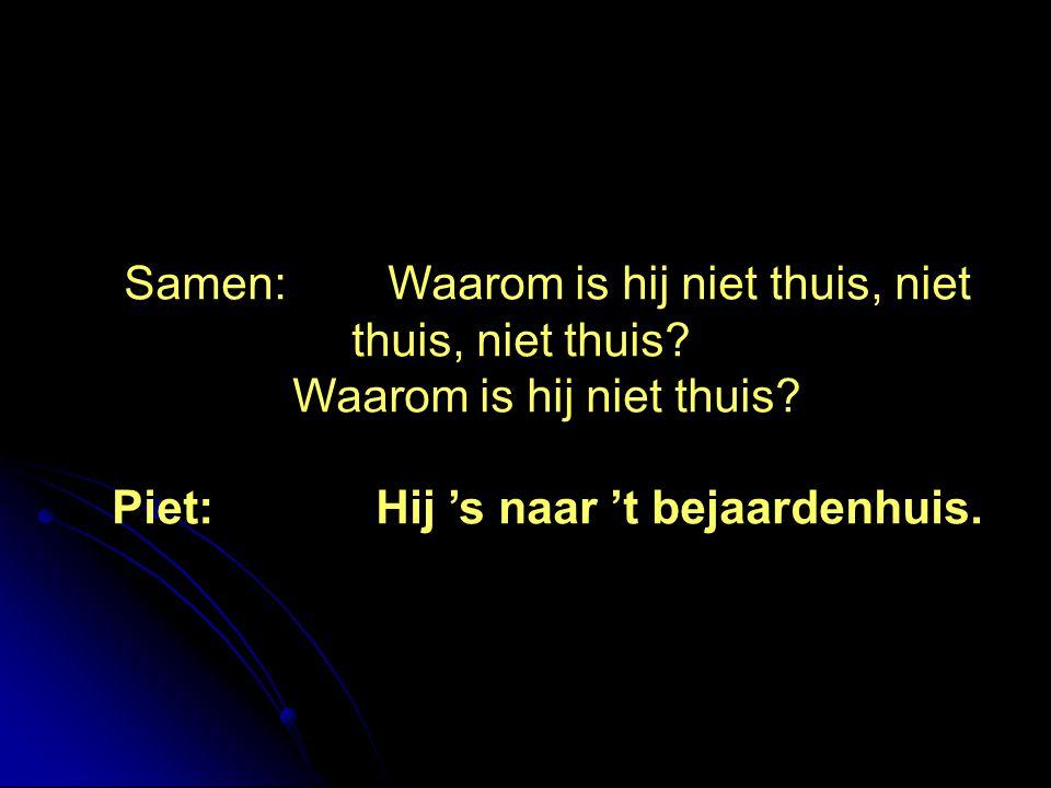Piet: Hij 's naar 't bejaardenhuis.