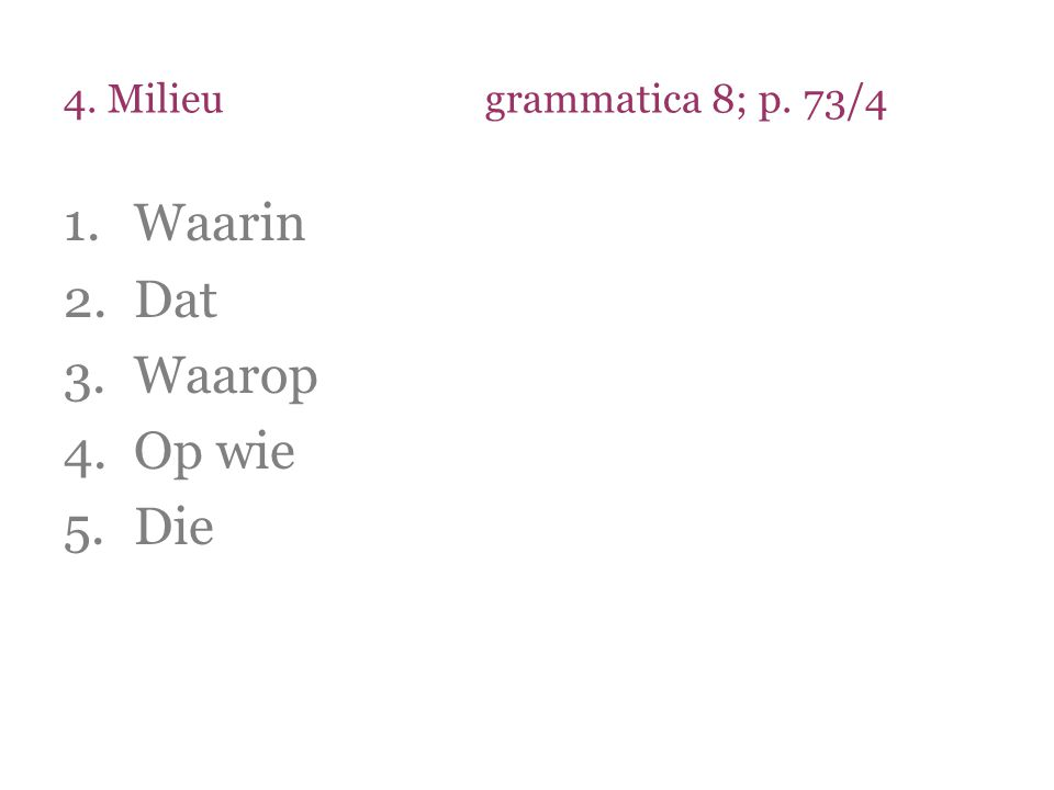 4. Milieu grammatica 8; p. 73/4 Waarin Dat Waarop Op wie Die