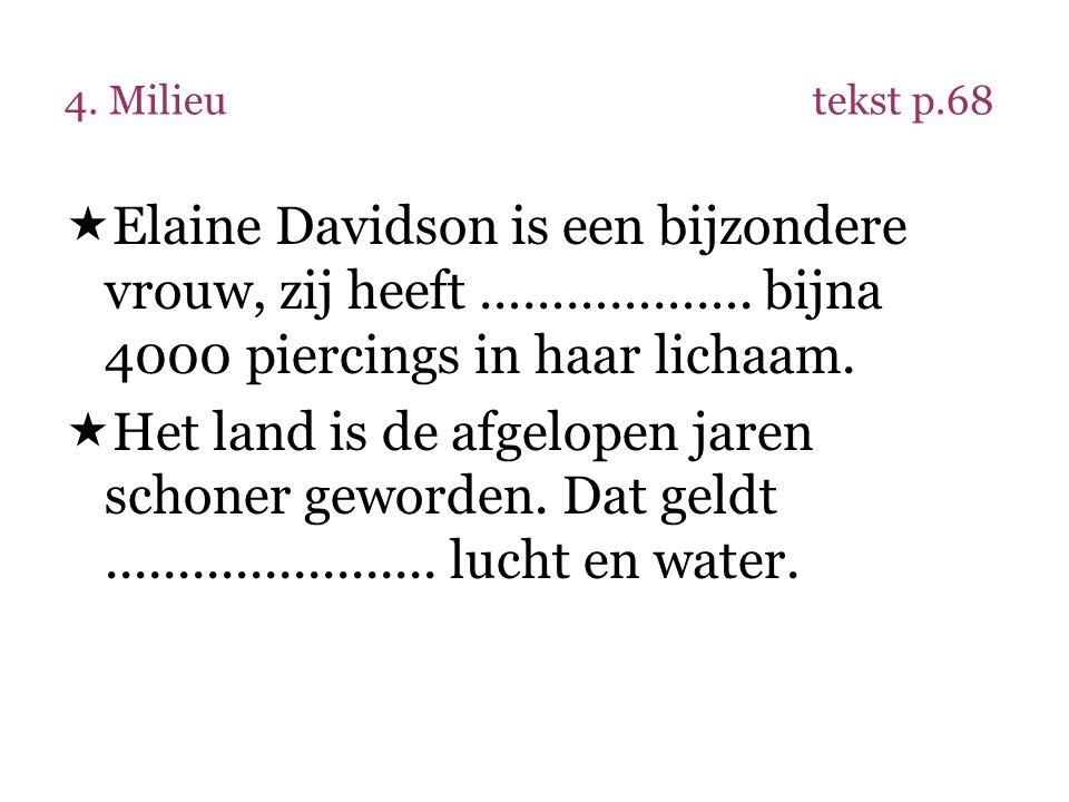 4. Milieu tekst p.68 Elaine Davidson is een bijzondere vrouw, zij heeft ………………. bijna 4000 piercings in haar lichaam.