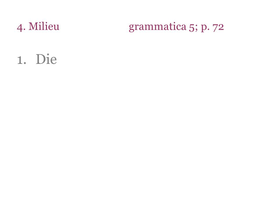 4. Milieu grammatica 5; p. 72 Die