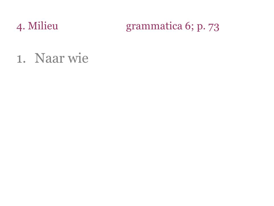 4. Milieu grammatica 6; p. 73 Naar wie