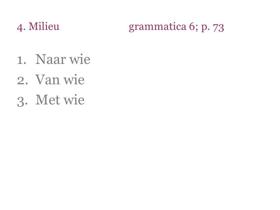 4. Milieu grammatica 6; p. 73 Naar wie Van wie Met wie