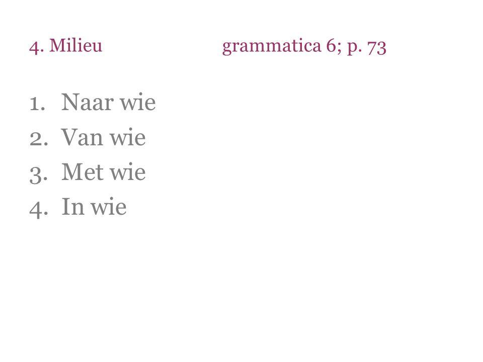 4. Milieu grammatica 6; p. 73 Naar wie Van wie Met wie In wie