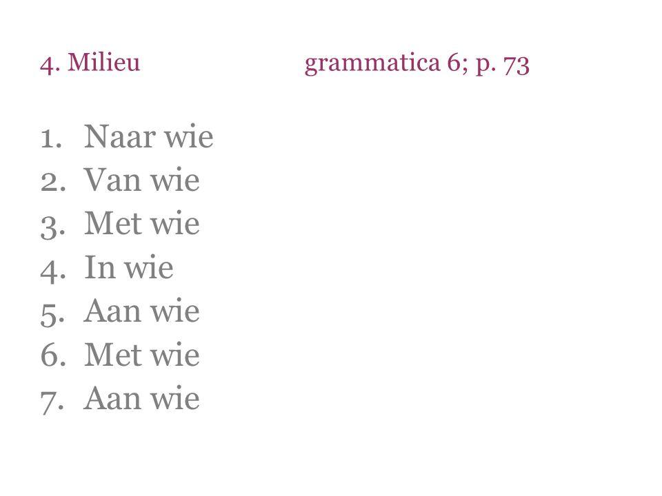 4. Milieu grammatica 6; p. 73 Naar wie Van wie Met wie In wie Aan wie