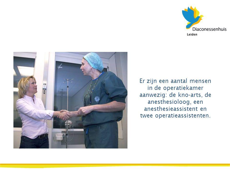 Er zijn een aantal mensen in de operatiekamer aanwezig: de kno-arts, de anesthesioloog, een anesthesieassistent en twee operatieassistenten.