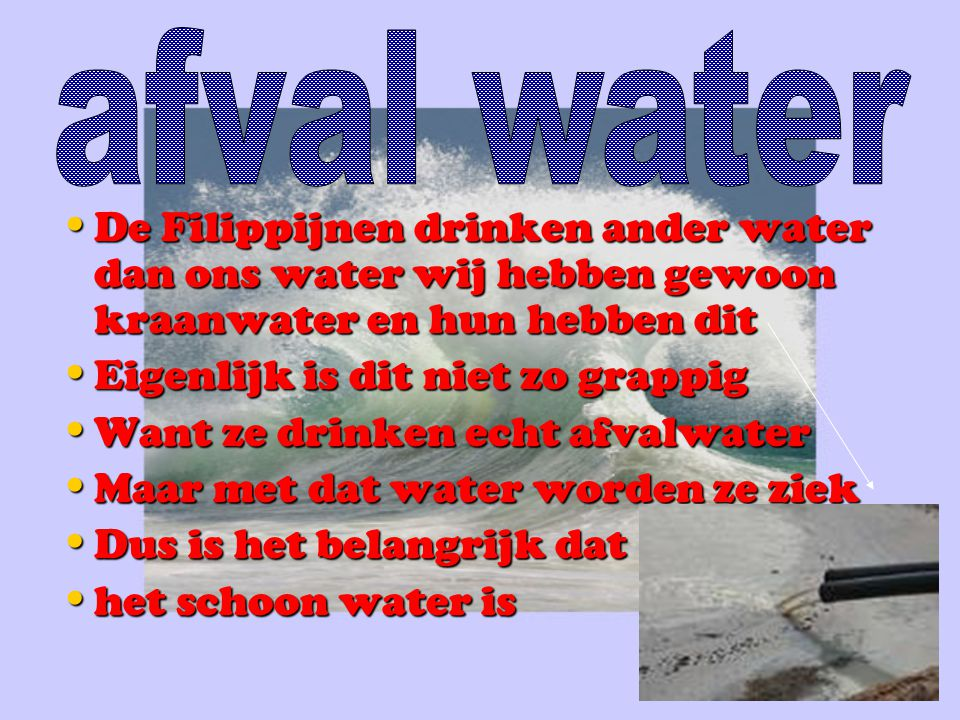 afval water De Filippijnen drinken ander water dan ons water wij hebben gewoon kraanwater en hun hebben dit.