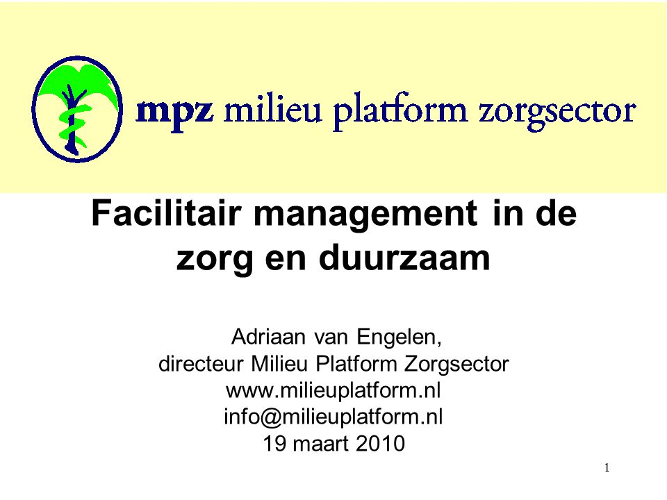 Facilitair management in de zorg en duurzaam Adriaan van Engelen, directeur Milieu Platform Zorgsector www.milieuplatform.nl info@milieuplatform.nl 19 maart 2010