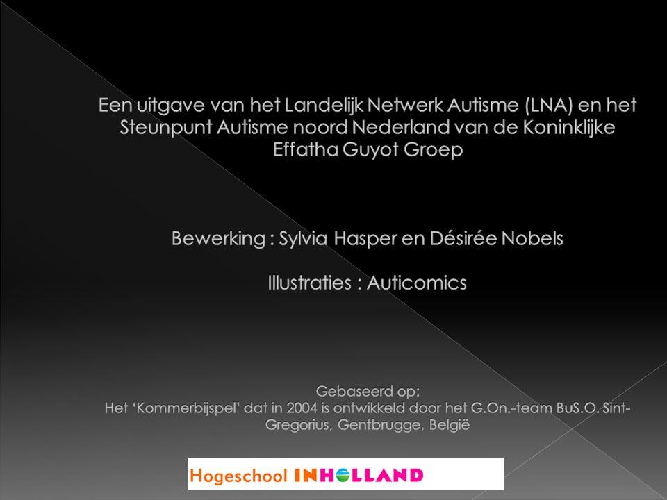 Een uitgave van het Landelijk Netwerk Autisme (LNA) en het Steunpunt Autisme noord Nederland van de Koninklijke Effatha Guyot Groep Bewerking : Sylvia Hasper en Désirée Nobels Illustraties : Auticomics Gebaseerd op: Het 'Kommerbijspel' dat in 2004 is ontwikkeld door het G.On.-team BuS.O.