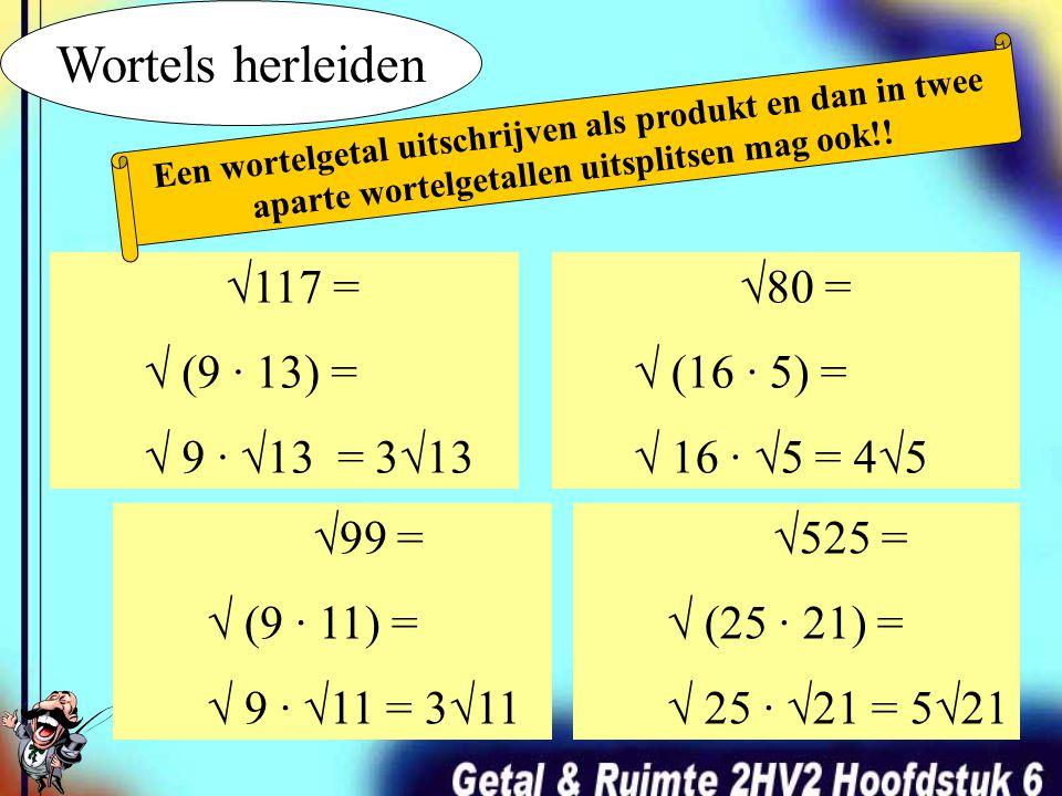 Wortels herleiden √117 = √ (9 · 13) = √ 9 · √13 = 3√13 √80 =