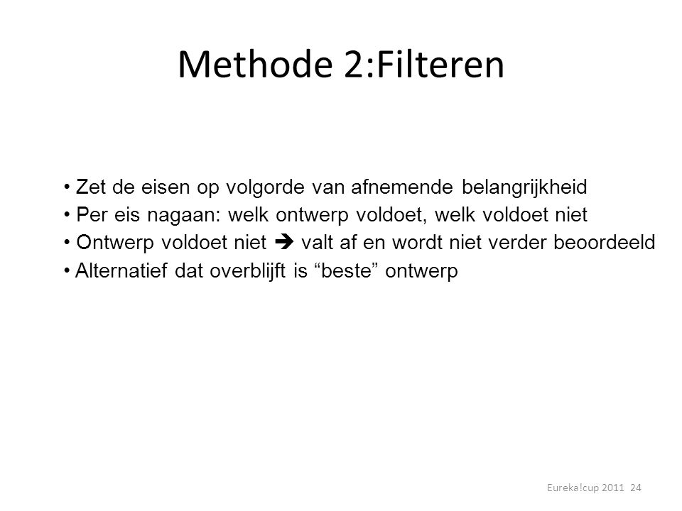 Methode 2:Filteren • Zet de eisen op volgorde van afnemende belangrijkheid. • Per eis nagaan: welk ontwerp voldoet, welk voldoet niet.