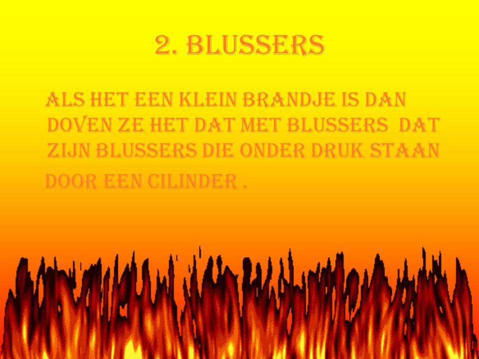 2. BLUSSERS Als het een klein brandje is dan doven ze het dat met blussers dat zijn blussers die onder druk staan.