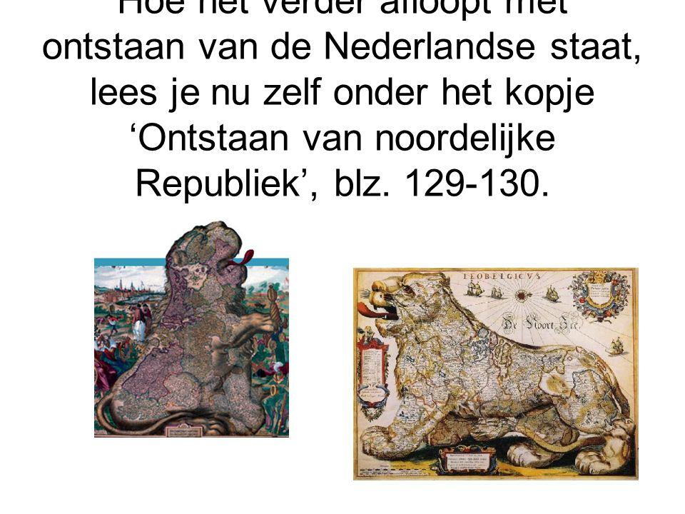 Hoe het verder afloopt met ontstaan van de Nederlandse staat, lees je nu zelf onder het kopje 'Ontstaan van noordelijke Republiek', blz.