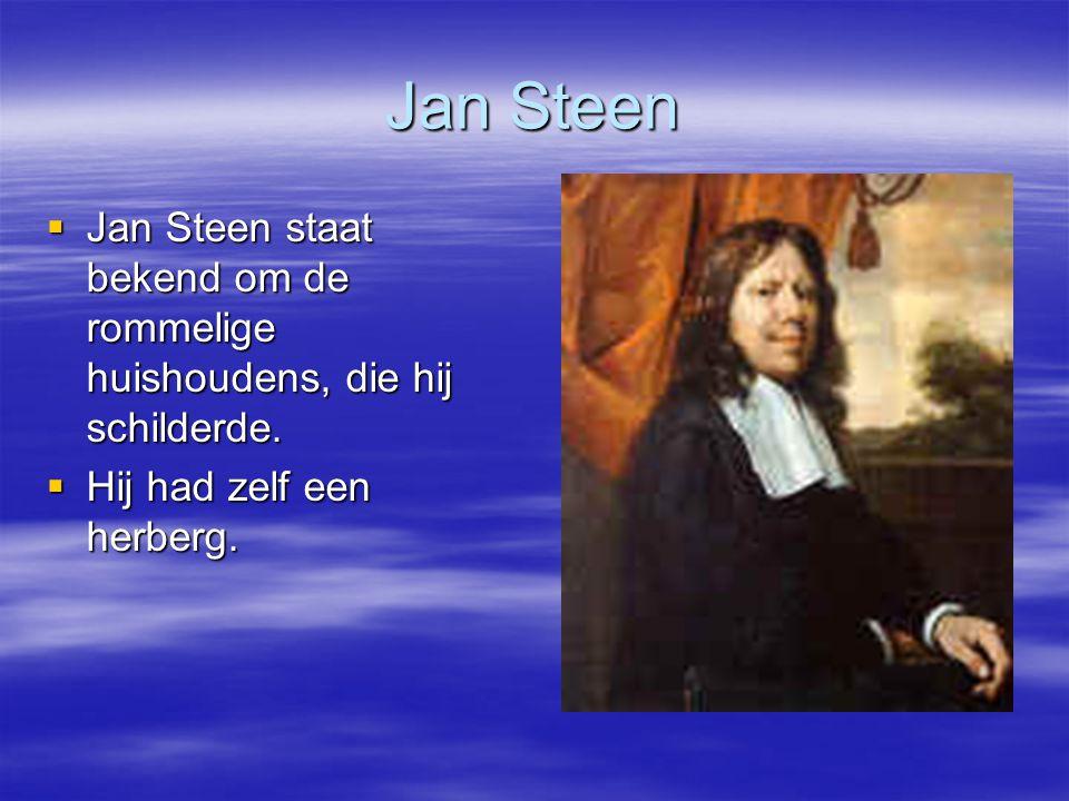 Jan Steen Jan Steen staat bekend om de rommelige huishoudens, die hij schilderde.