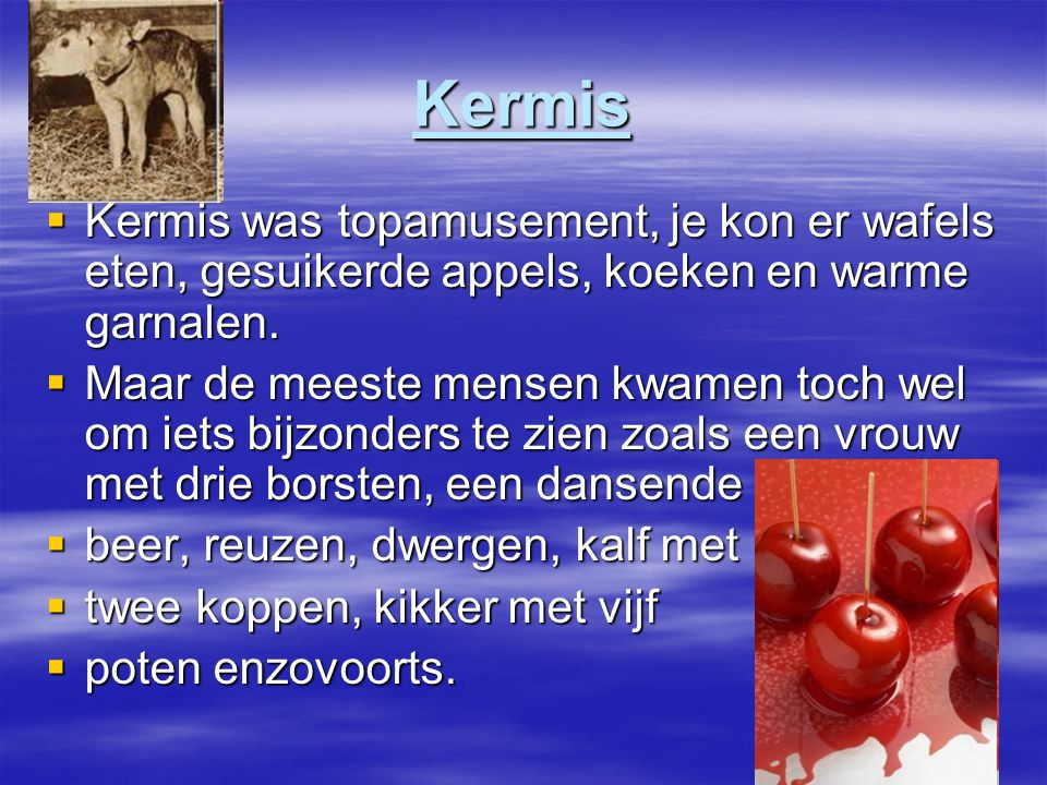 Kermis Kermis was topamusement, je kon er wafels eten, gesuikerde appels, koeken en warme garnalen.