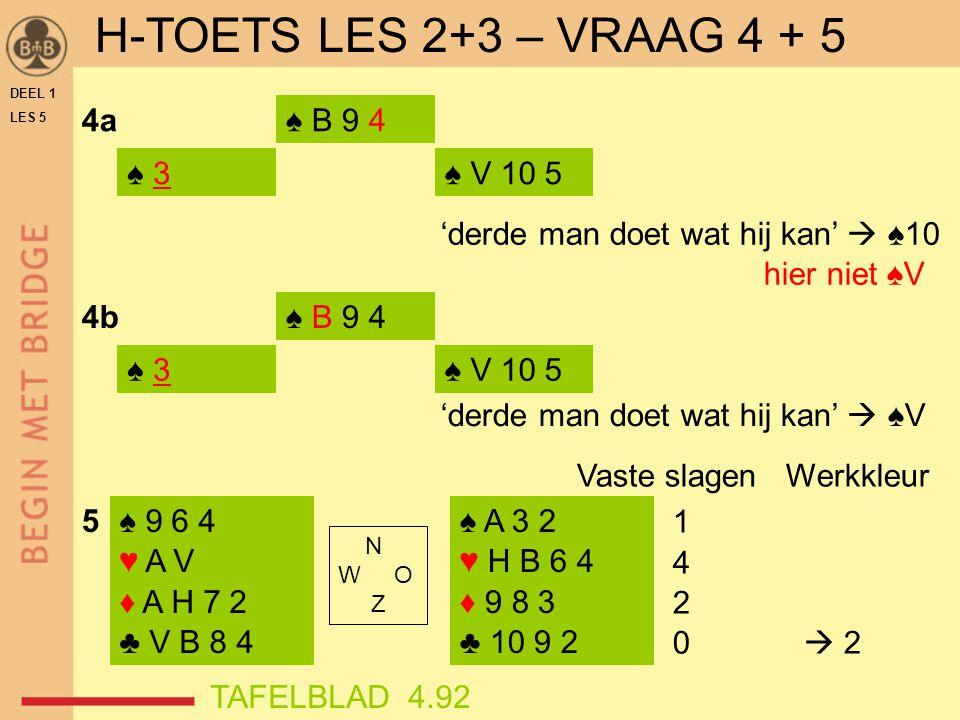 H-TOETS LES 2+3 – VRAAG 4 + 5 4a ♠ B 9 4 ♠ 3 ♠ V 10 5