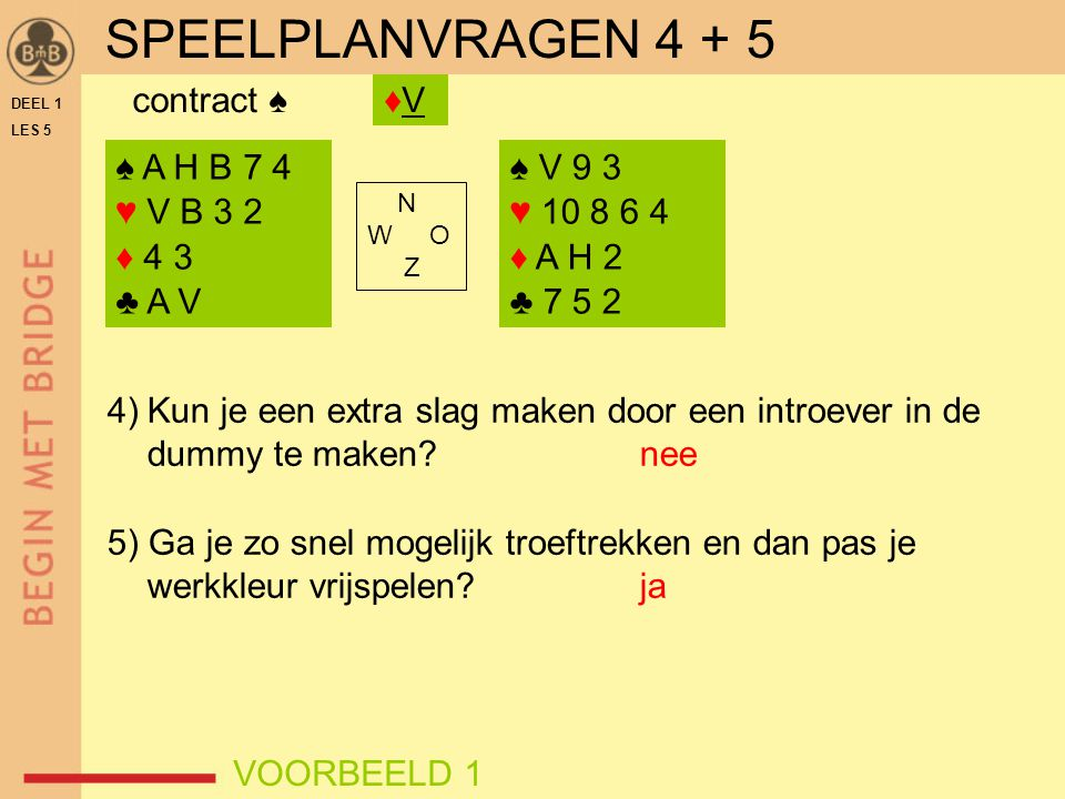 SPEELPLANVRAGEN 4 + 5 contract ♠ ♦V ♠ A H B 7 4 ♥ V B 3 2 ♦ 4 3 ♣ A V
