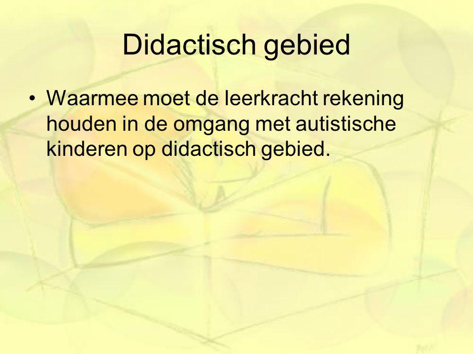 Didactisch gebied Waarmee moet de leerkracht rekening houden in de omgang met autistische kinderen op didactisch gebied.