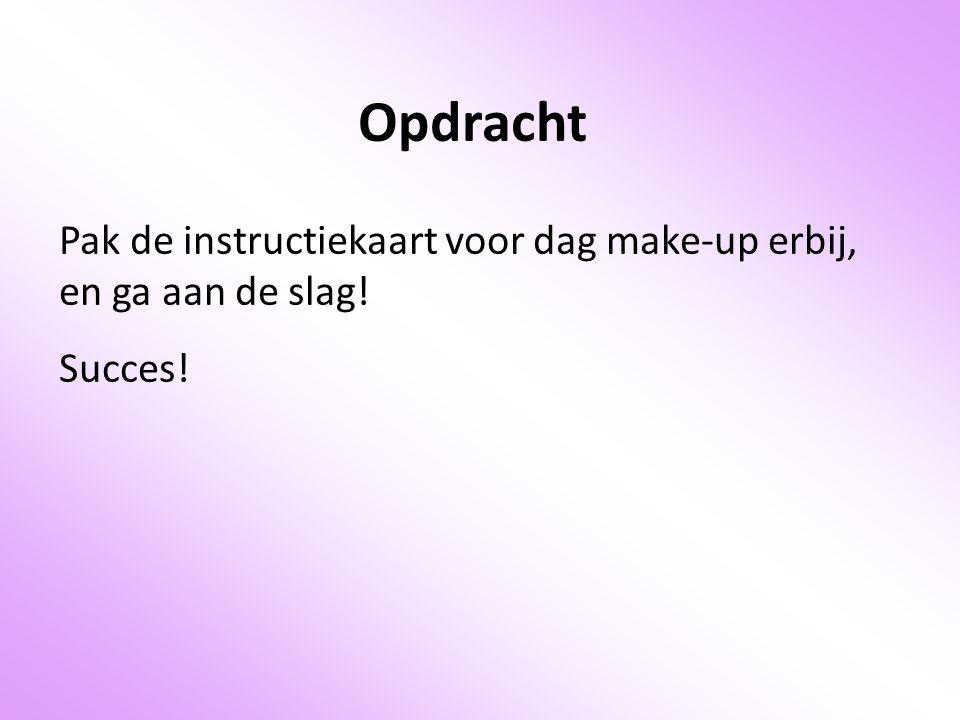 Opdracht Pak de instructiekaart voor dag make-up erbij, en ga aan de slag! Succes!