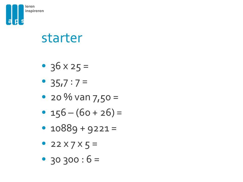 starter 36 x 25 = 35,7 : 7 = 20 % van 7,50 = 156 – (60 + 26) =