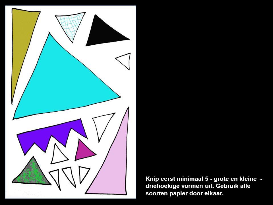 Knip eerst minimaal 5 - grote en kleine - driehoekige vormen uit