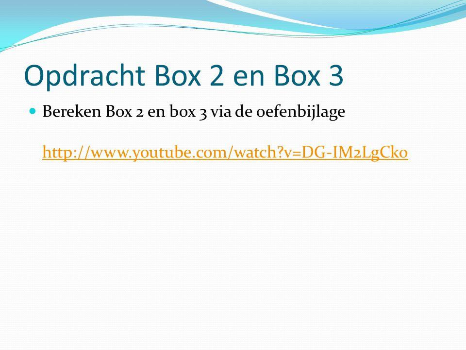 Opdracht Box 2 en Box 3 Bereken Box 2 en box 3 via de oefenbijlage http://www.youtube.com/watch v=DG-IM2LgCko.