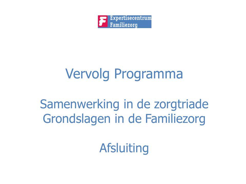 Vervolg Programma Samenwerking in de zorgtriade Grondslagen in de Familiezorg Afsluiting