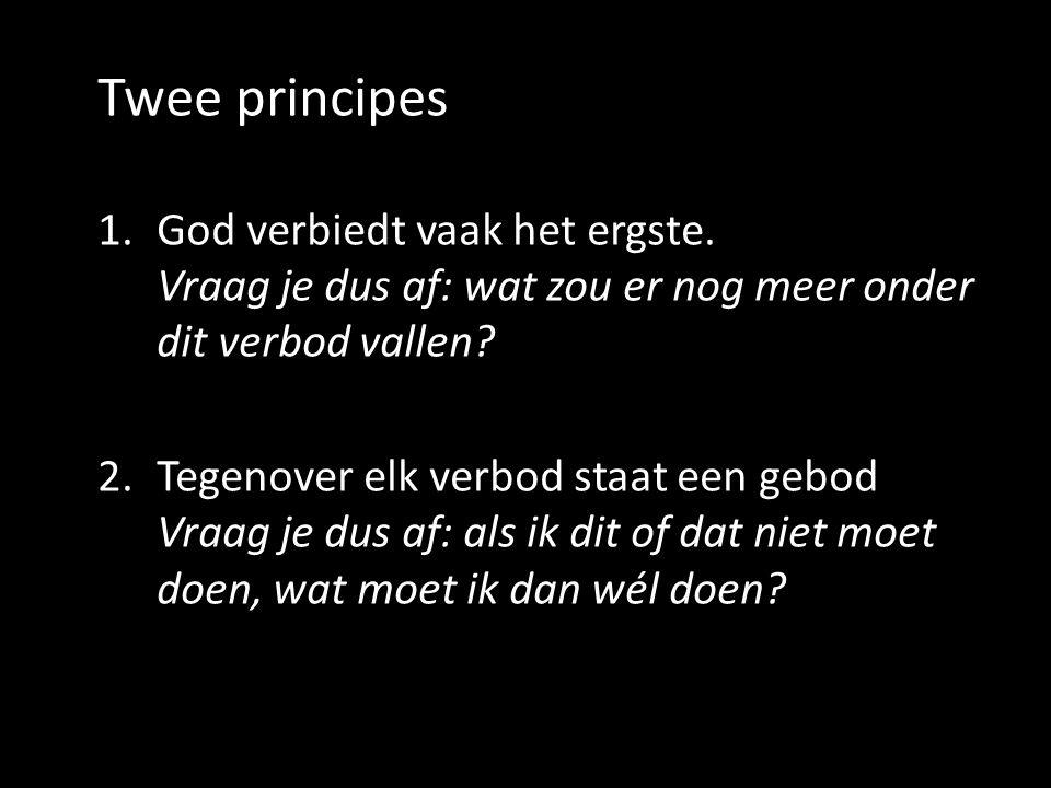 Twee principes God verbiedt vaak het ergste. Vraag je dus af: wat zou er nog meer onder dit verbod vallen