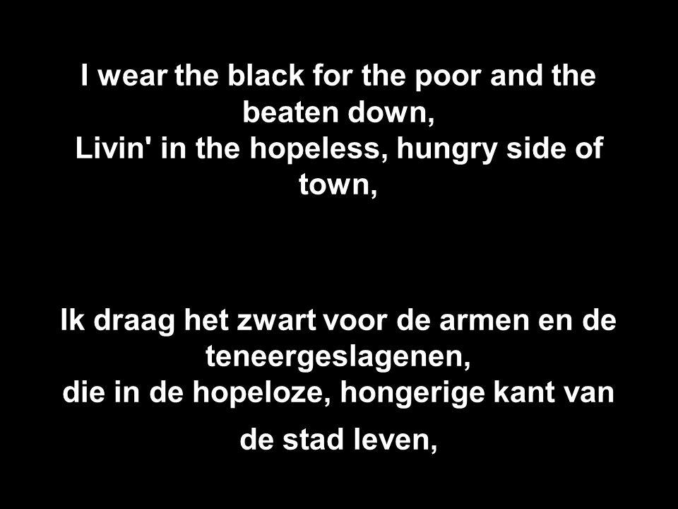 I wear the black for the poor and the beaten down, Livin in the hopeless, hungry side of town, Ik draag het zwart voor de armen en de teneergeslagenen, die in de hopeloze, hongerige kant van de stad leven,
