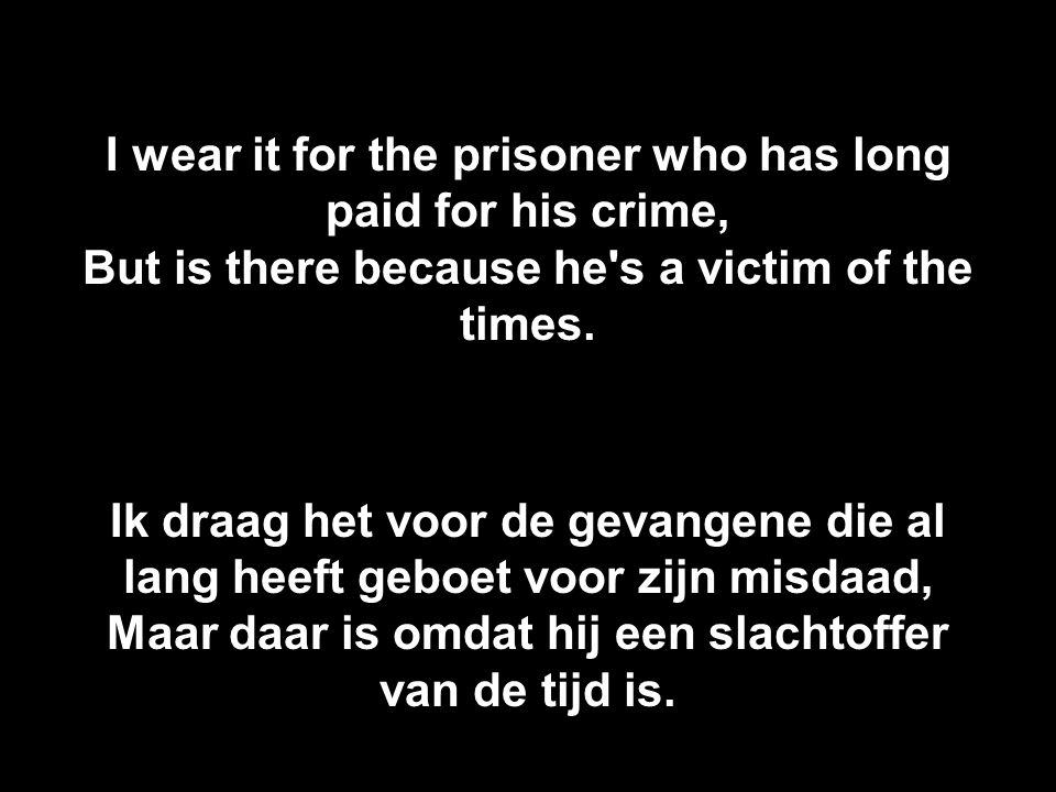 I wear it for the prisoner who has long paid for his crime, But is there because he s a victim of the times.