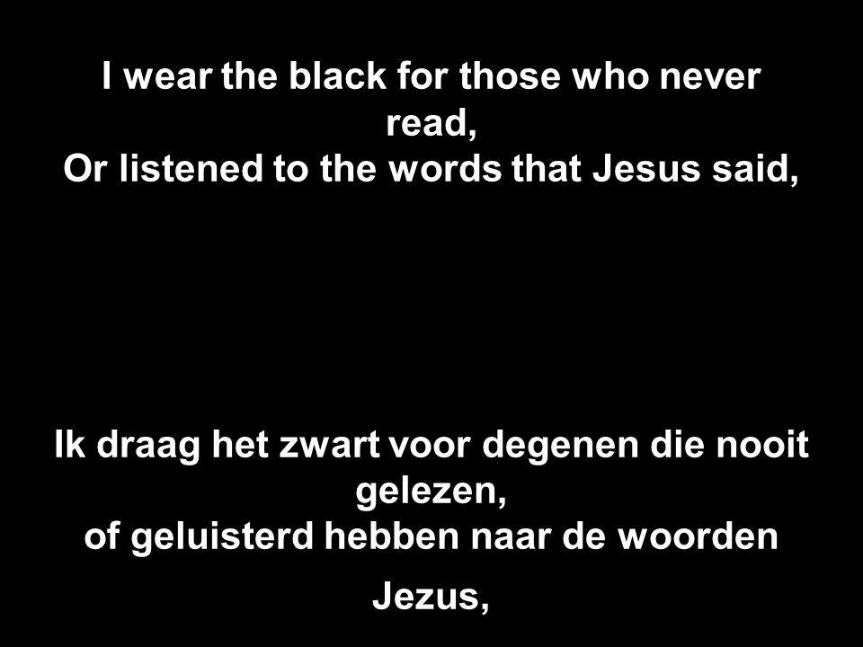 I wear the black for those who never read, Or listened to the words that Jesus said, Ik draag het zwart voor degenen die nooit gelezen, of geluisterd hebben naar de woorden Jezus,