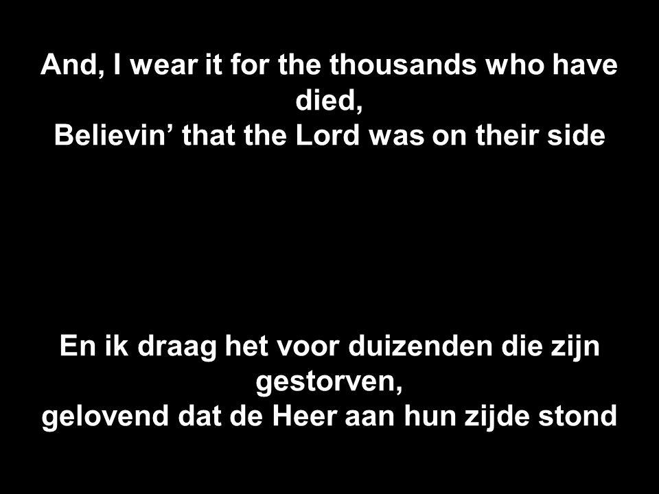 And, I wear it for the thousands who have died, Believin' that the Lord was on their side En ik draag het voor duizenden die zijn gestorven, gelovend dat de Heer aan hun zijde stond