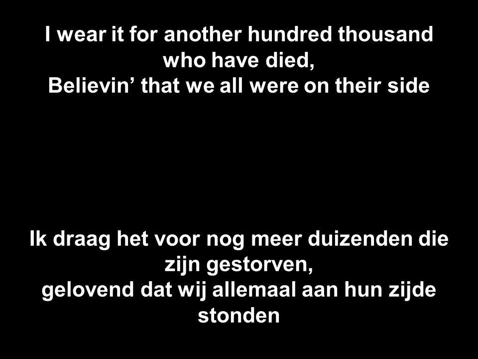 I wear it for another hundred thousand who have died, Believin' that we all were on their side Ik draag het voor nog meer duizenden die zijn gestorven, gelovend dat wij allemaal aan hun zijde stonden