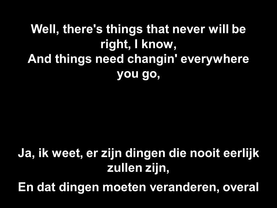Well, there s things that never will be right, I know, And things need changin everywhere you go, Ja, ik weet, er zijn dingen die nooit eerlijk zullen zijn, En dat dingen moeten veranderen, overal