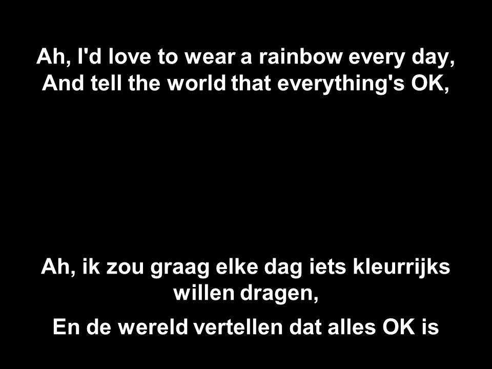 Ah, I d love to wear a rainbow every day, And tell the world that everything s OK, Ah, ik zou graag elke dag iets kleurrijks willen dragen, En de wereld vertellen dat alles OK is