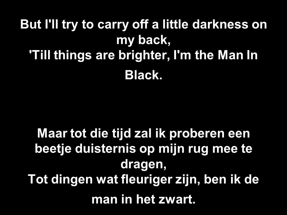But I ll try to carry off a little darkness on my back, Till things are brighter, I m the Man In Black.
