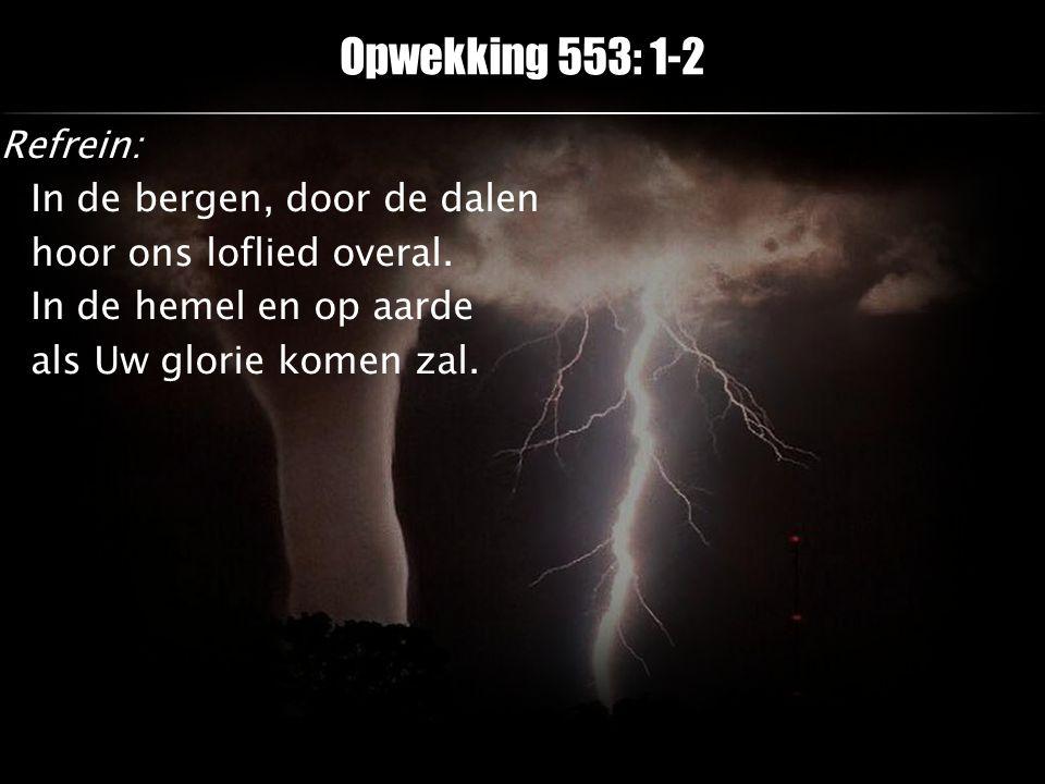 Opwekking 553: 1-2 Refrein: In de bergen, door de dalen hoor ons loflied overal.
