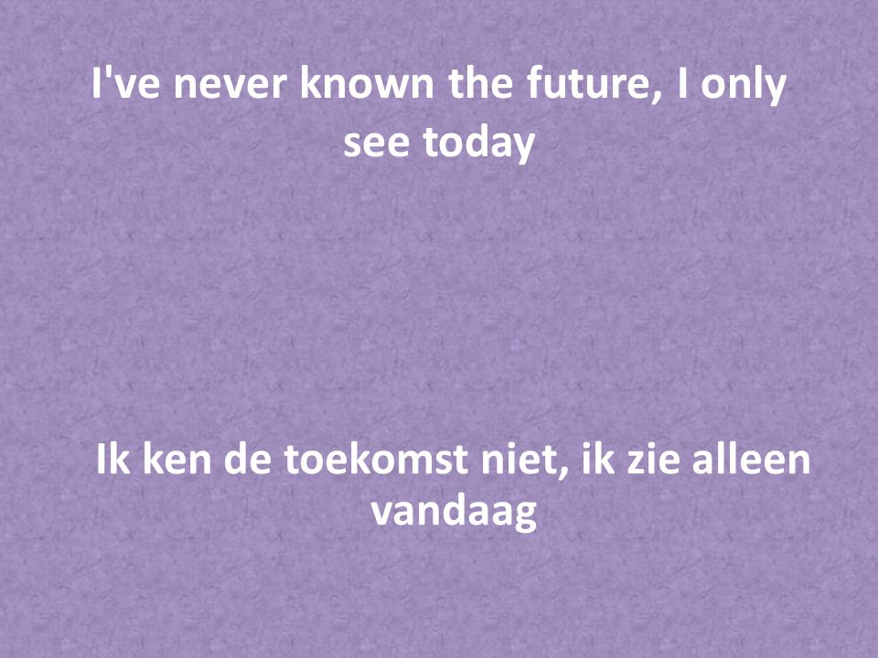 I ve never known the future, I only see today