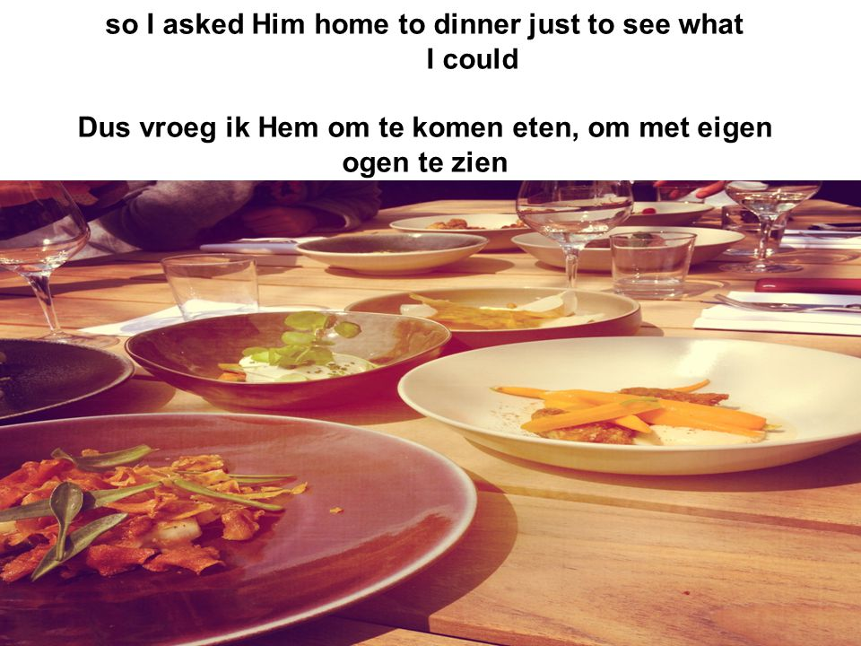 so I asked Him home to dinner just to see what I could Dus vroeg ik Hem om te komen eten, om met eigen ogen te zien