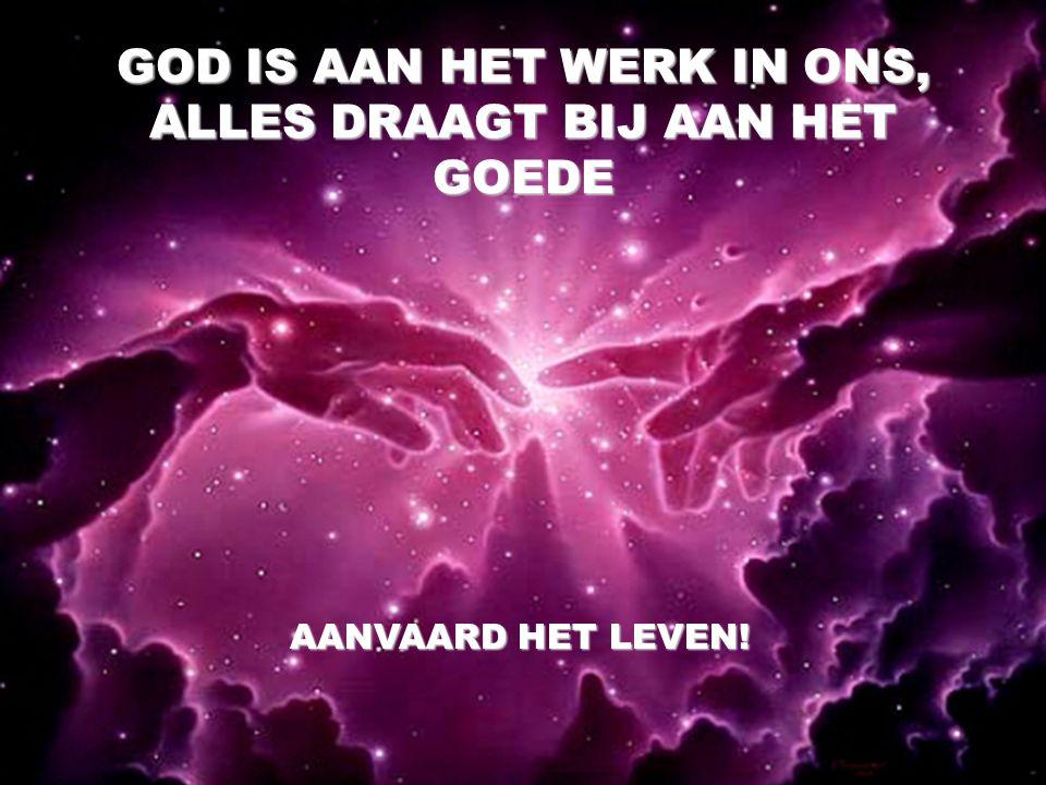 GOD IS AAN HET WERK IN ONS, ALLES DRAAGT BIJ AAN HET GOEDE