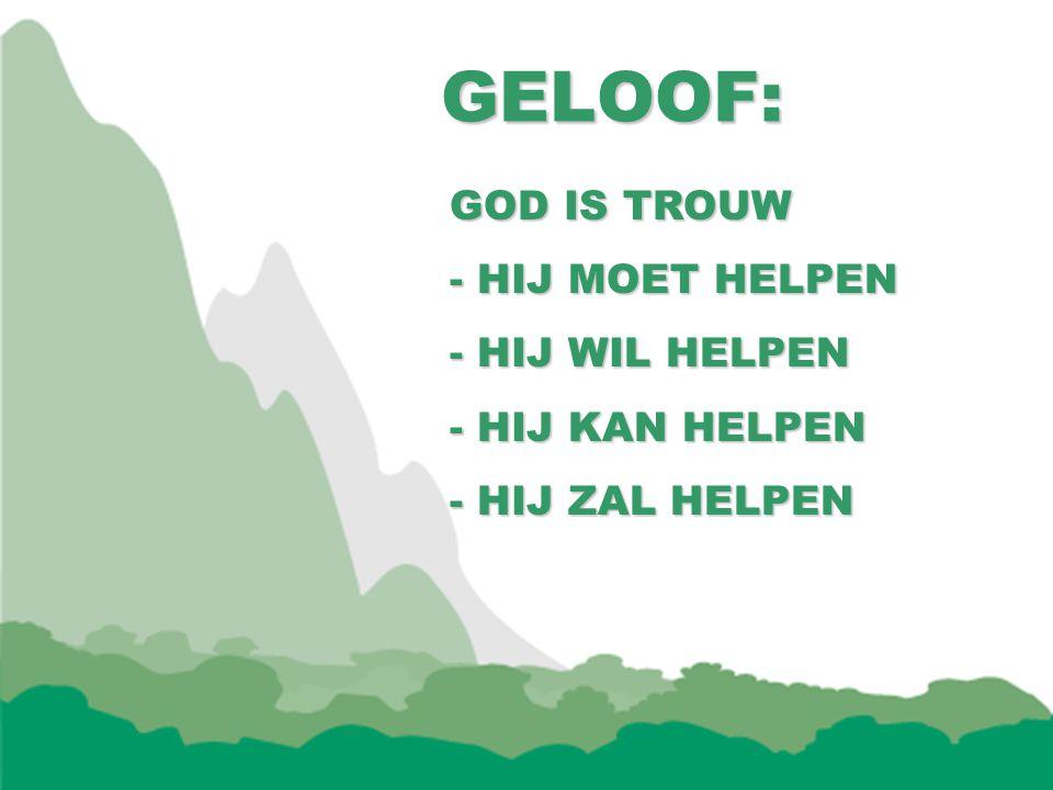 GELOOF: GOD IS TROUW HIJ MOET HELPEN - HIJ WIL HELPEN - HIJ KAN HELPEN