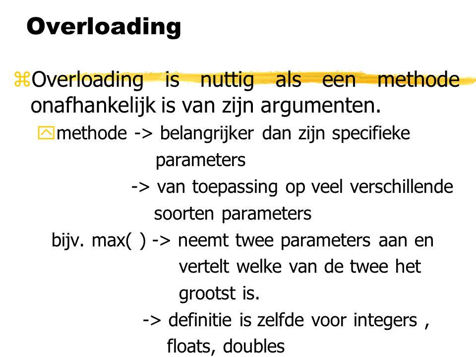 Overloading Overloading is nuttig als een methode onafhankelijk is van zijn argumenten. methode -> belangrijker dan zijn specifieke.