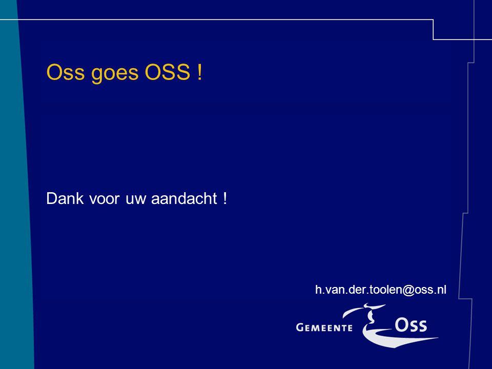 Oss goes OSS ! Dank voor uw aandacht ! h.van.der.toolen@oss.nl