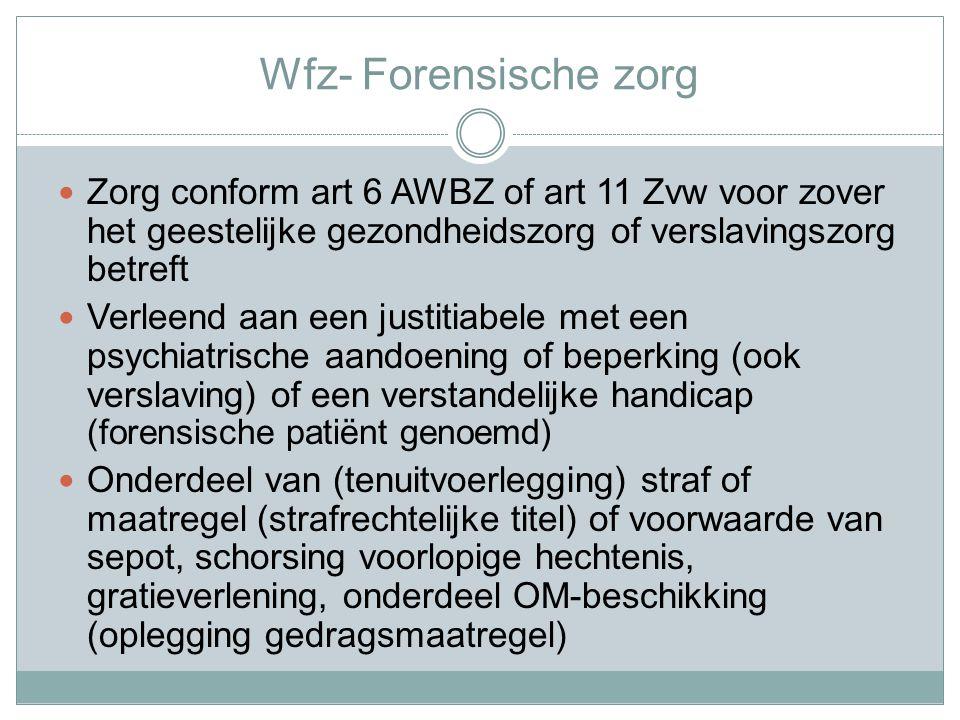 Wfz- Forensische zorg Zorg conform art 6 AWBZ of art 11 Zvw voor zover het geestelijke gezondheidszorg of verslavingszorg betreft.