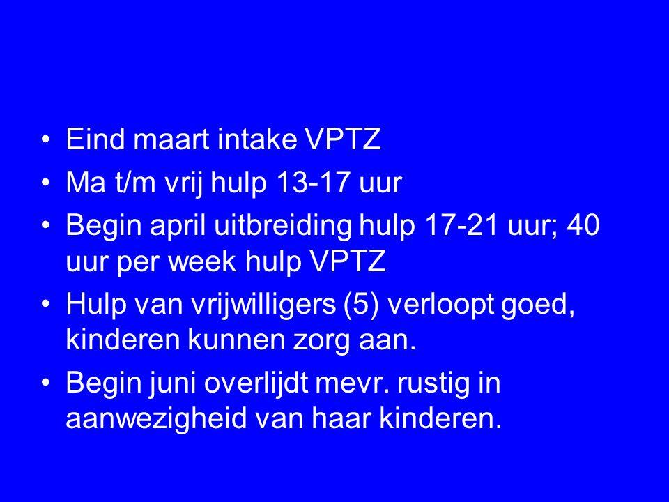 Eind maart intake VPTZ Ma t/m vrij hulp 13-17 uur. Begin april uitbreiding hulp 17-21 uur; 40 uur per week hulp VPTZ.