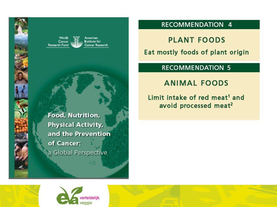 Het Wereld Kanker Onderzoeksfonds geeft tien richtlijnen om het risico op kanker te beperken: eet vooral voeding van plantaardige oorsprong; beperk de inname van rood vlees (= rund, varken, schaap) en vermijd verwerkt vlees (worst, salami…)