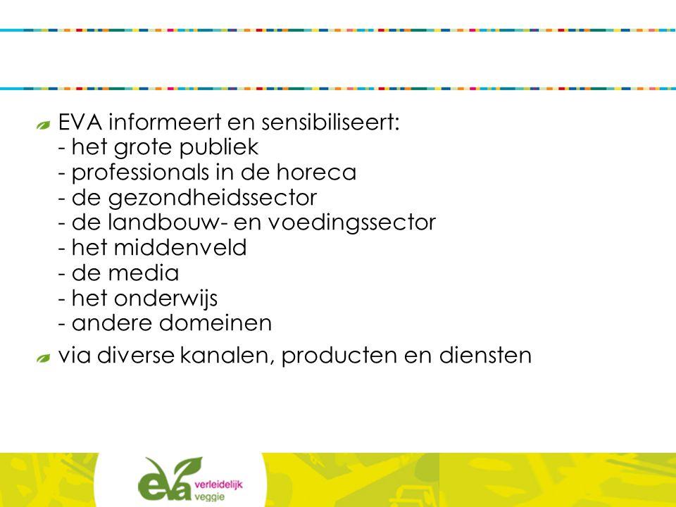 EVA informeert en sensibiliseert: - het grote publiek - professionals in de horeca - de gezondheidssector - de landbouw- en voedingssector - het middenveld - de media - het onderwijs - andere domeinen