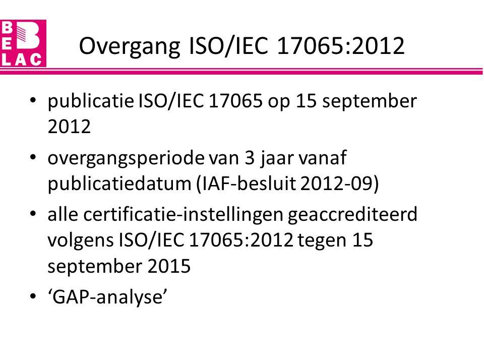 Overgang ISO/IEC 17065:2012 publicatie ISO/IEC 17065 op 15 september 2012. overgangsperiode van 3 jaar vanaf publicatiedatum (IAF-besluit 2012-09)