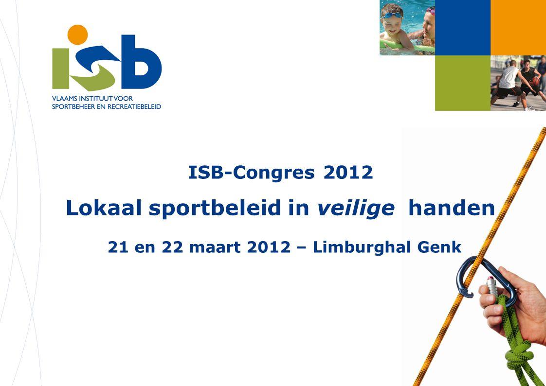 ISB-Congres 2012 Lokaal sportbeleid in veilige handen 21 en 22 maart 2012 – Limburghal Genk